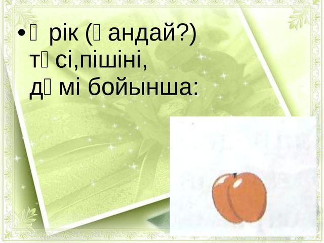 Өрік (қандай?) түсі,пішіні, дәмі бойынша: