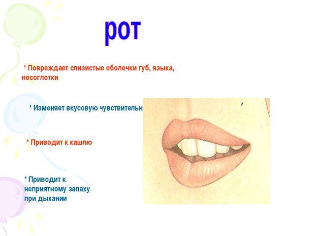 * Повреждает слизистые оболочки губ, языка, носоглотки * Изменяет вкусовую ч...