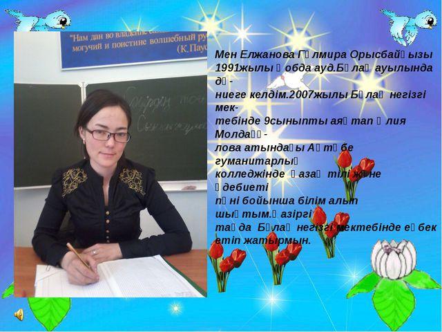 Мен Елжанова Гүлмира Орысбайқызы 1991жылы Қобда ауд.Бұлақ ауылында дү- ниеге...