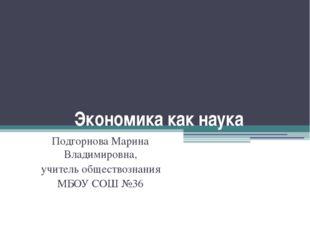 Экономика как наука Подгорнова Марина Владимировна, учитель обществознания МБ