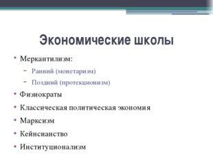 Экономические школы Меркантилизм: Ранний (монетаризм) Поздний (протекционизм)