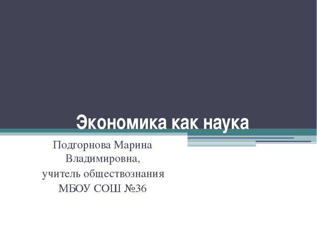 Экономика как наука Подгорнова Марина Владимировна, учитель обществознания МБ...