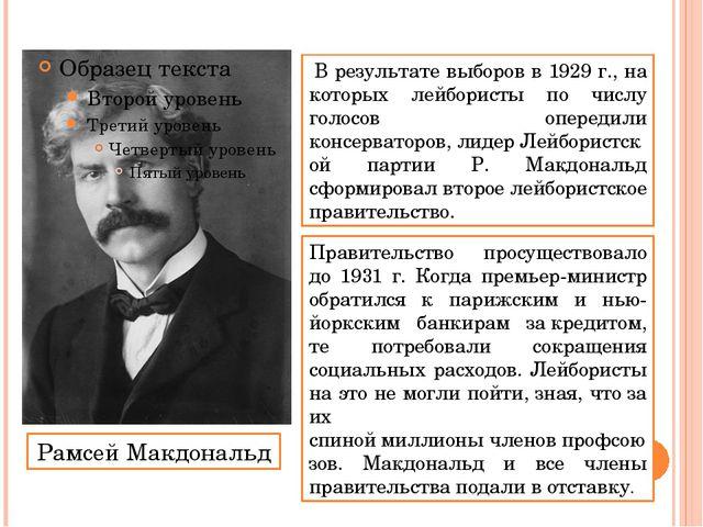 Рамсей Макдональд В результате выборов в 1929 г., на которых лейбористы по ч...