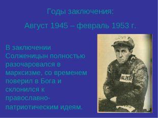 Годы заключения: Август 1945 – февраль 1953 г. В заключении Солженицын полнос