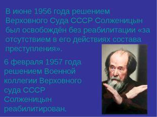 В июне 1956 года решением Верховного Суда СССР Солженицын был освобождён без