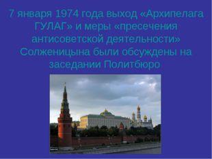 7 января 1974 года выход «Архипелага ГУЛАГ» и меры «пресечения антисоветской