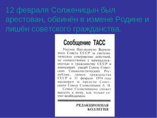 12 февраля Солженицын был арестован, обвинён в измене Родине и лишён советско