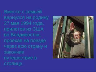 Вместе с семьёй вернулся на родину 27 мая 1994 года, прилетев из США во Влади