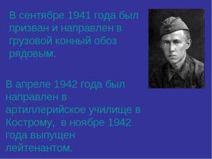 В сентябре 1941 года был призван и направлен в грузовой конный обоз рядовым.