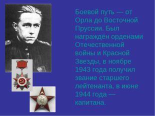 Боевой путь — от Орла до Восточной Пруссии. Был награждён орденами Отечествен