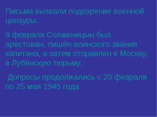 Письма вызвали подозрение военной цензуры. 9 февраля Солженицын был арестован