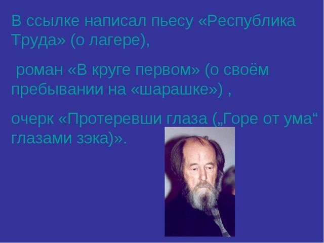В ссылке написал пьесу «Республика Труда» (о лагере), роман «В круге первом»...