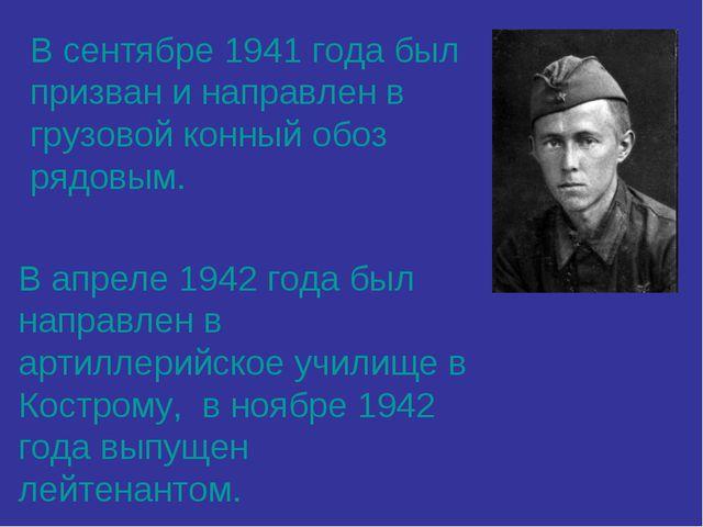 В сентябре 1941 года был призван и направлен в грузовой конный обоз рядовым....