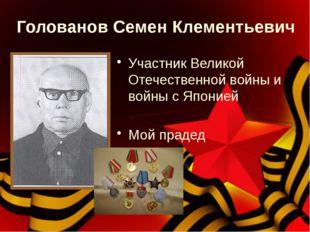 Голованов Семен Клементьевич Участник Великой Отечественной войны и войны с Я