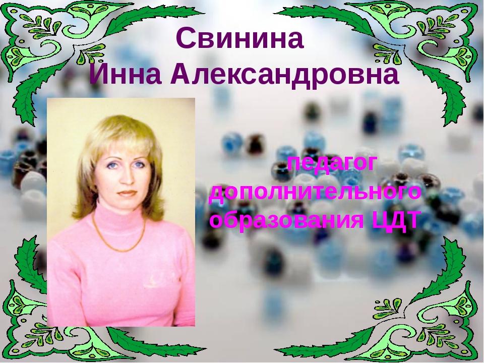 педагог дополнительного образования ЦДТ Свинина Инна Александровна