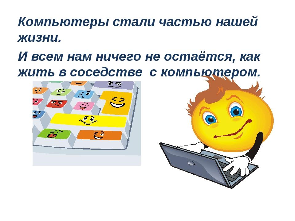Компьютеры стали частью нашей жизни. И всем нам ничего не остаётся, как жить...