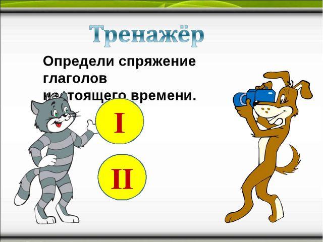 Определи спряжение глаголов настоящего времени. I II