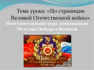 Тема урока: «По страницам Великой Отечественной войны» Интеллектуальная игра,