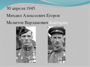 30 апреля 1945 Михаил Алексеевич Егоров Мелитон Варламович Кантария