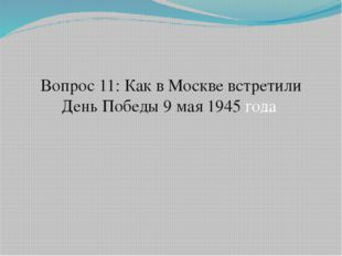 Вопрос 11: Как в Москве встретили День Победы 9 мая 1945 года