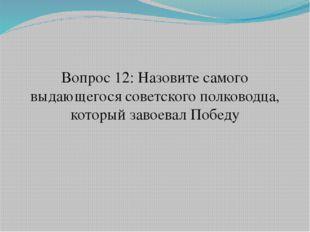 Вопрос 12: Назовите самого выдающегося советского полководца, который завоева