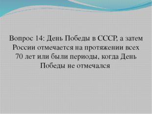Вопрос 14: День Победы в СССР, а затем России отмечается на протяжении всех 7