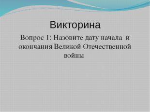 Викторина Вопрос 1: Назовите дату начала и окончания Великой Отечественной во