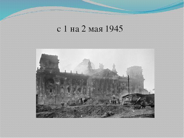 с 1 на 2 мая 1945