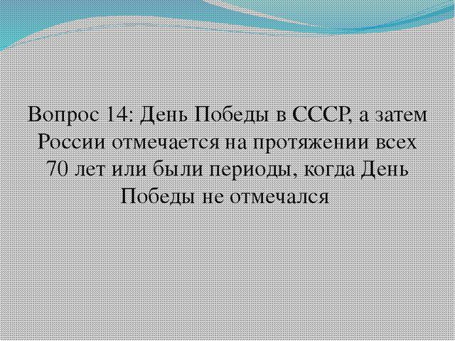 Вопрос 14: День Победы в СССР, а затем России отмечается на протяжении всех 7...