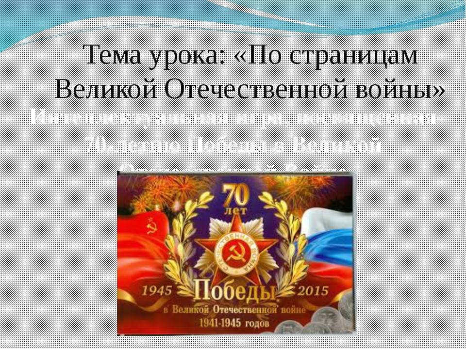 Тема урока: «По страницам Великой Отечественной войны» Интеллектуальная игра,...