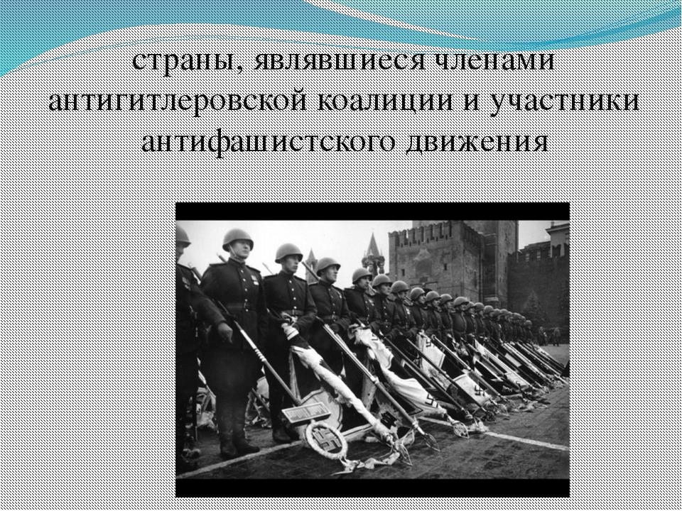 страны, являвшиеся членами антигитлеровской коалиции и участники антифашистск...