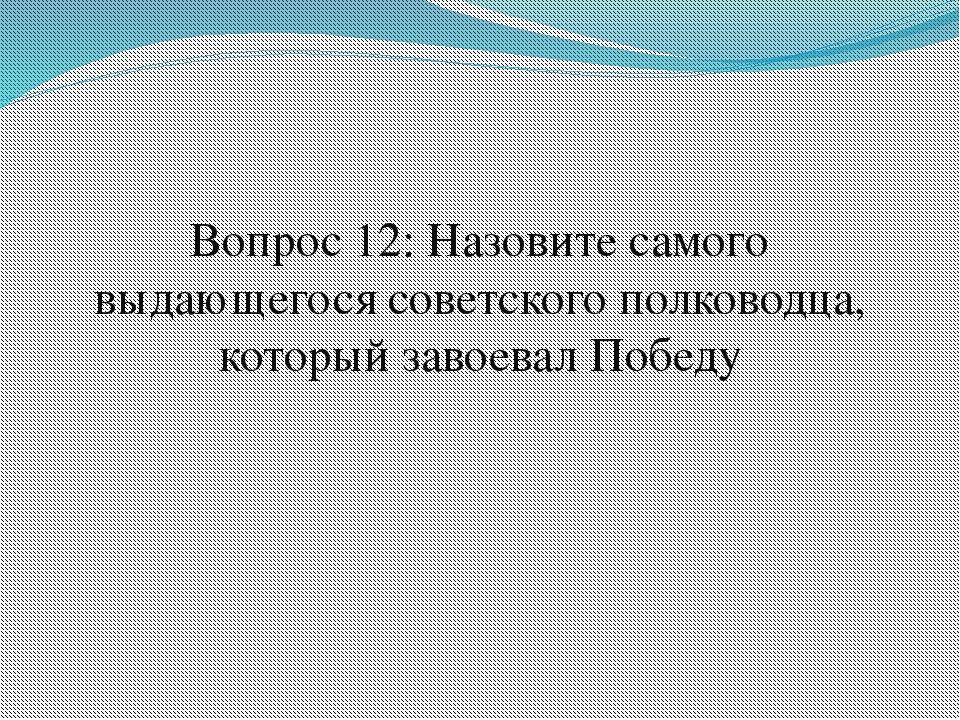 Вопрос 12: Назовите самого выдающегося советского полководца, который завоева...