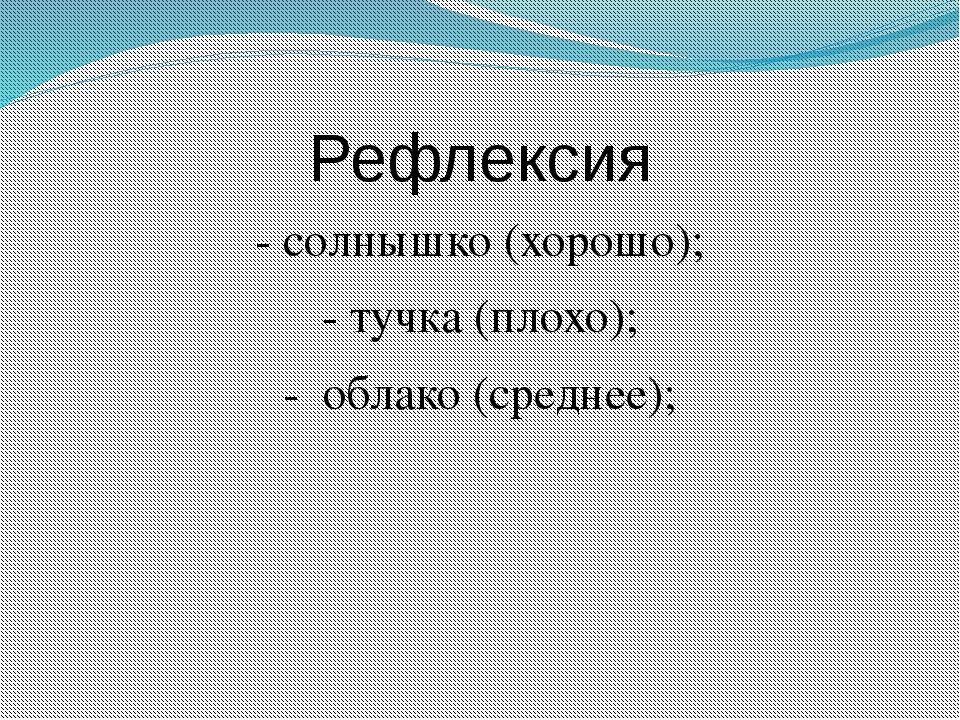 Рефлексия - солнышко (хорошо); - тучка (плохо); - облако (среднее);