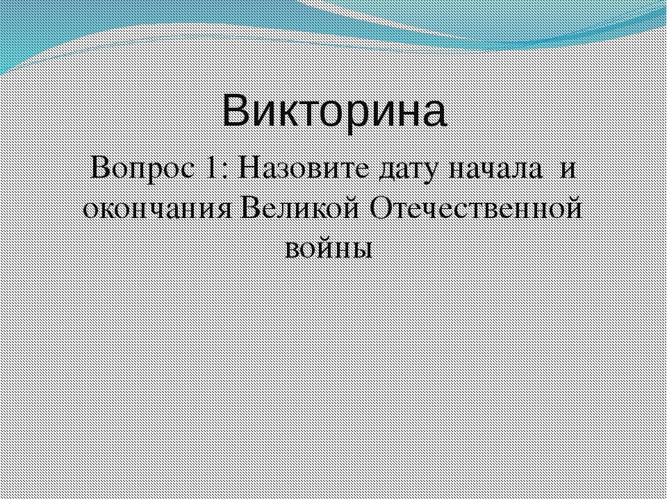 Викторина Вопрос 1: Назовите дату начала и окончания Великой Отечественной во...