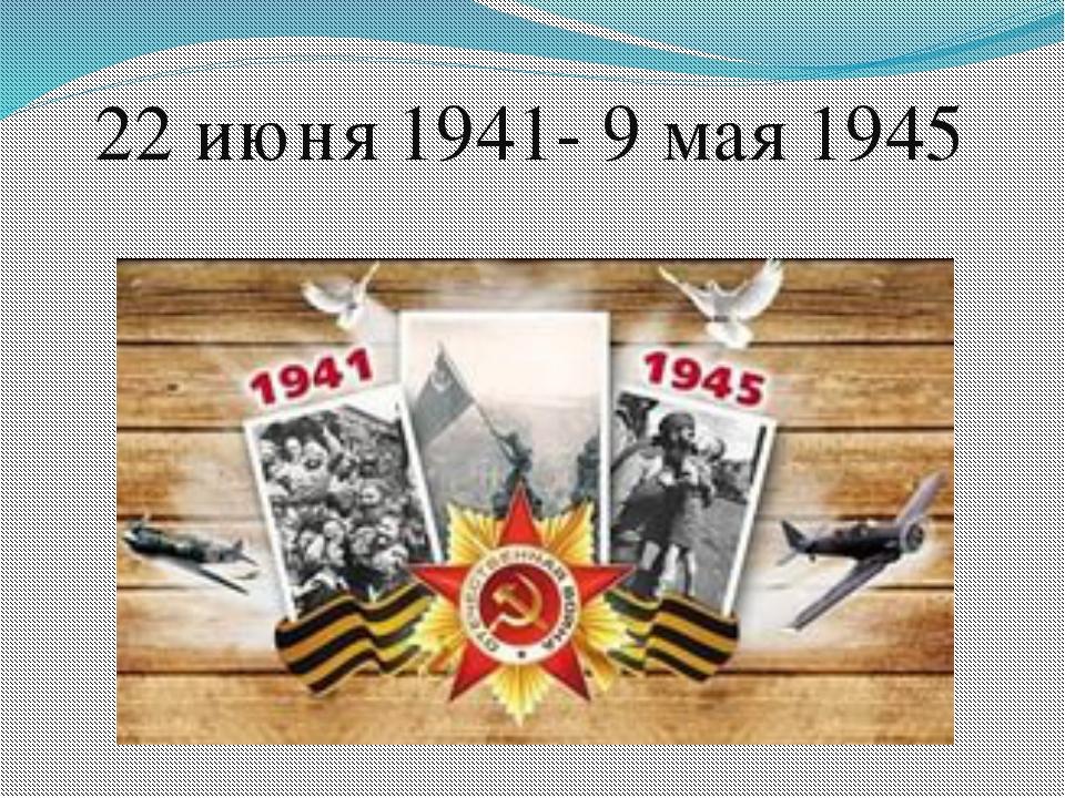 22 июня 1941- 9 мая 1945