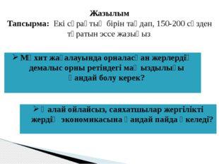 Жазылым Тапсырма: Екі сұрақтың бірін таңдап, 150-200 сөзден тұратын эссе жазы