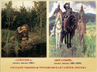 «АЛЁНУШКА» (холст, масло; 1881) «БОГАТЫРИ» (холст, масло; 1881-1898) ГОСУДАРС