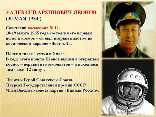 АЛЕКСЕЙ АРХИПОВИЧ ЛЕОНОВ (30 МАЯ 1934 ) Советский космонавт № 11. 18-19 марта...