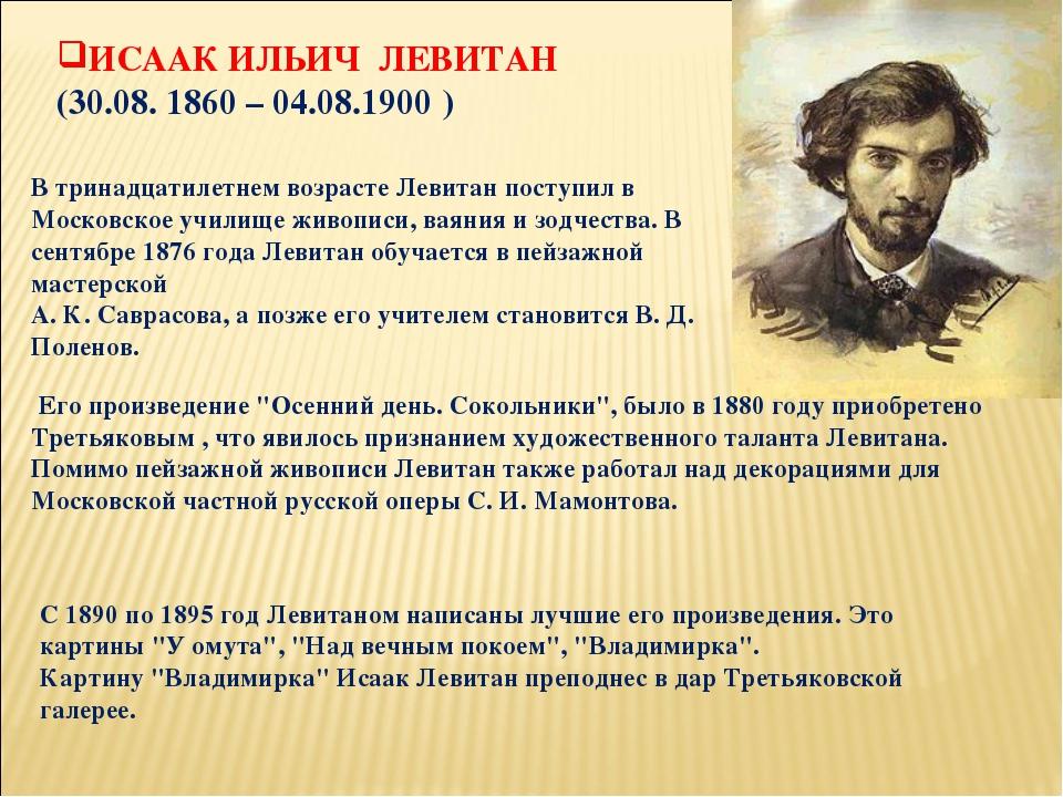 ИСААК ИЛЬИЧ ЛЕВИТАН (30.08. 1860 – 04.08.1900) В тринадцатилетнем возрасте Л...