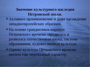 Значение культурного наследия Петровской эпохи. Активное проникновение и даже