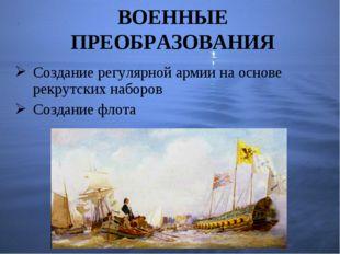 Создание регулярной армии на основе рекрутских наборов Создание флота ВОЕННЫЕ