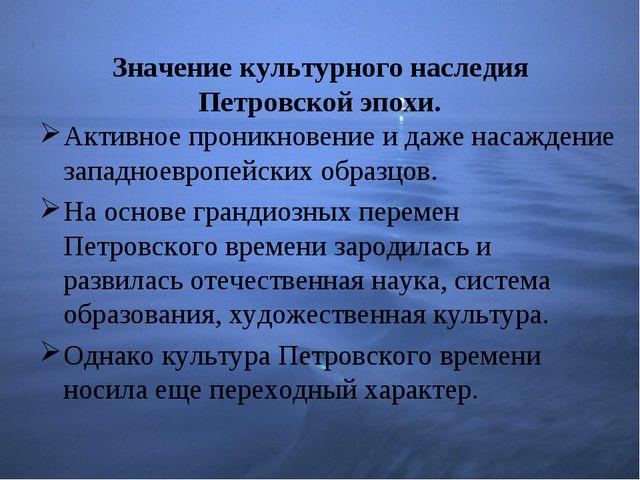 Значение культурного наследия Петровской эпохи. Активное проникновение и даже...