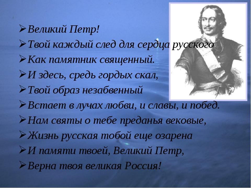 Великий Петр! Твой каждый след для сердца русского Как памятник священный. И...