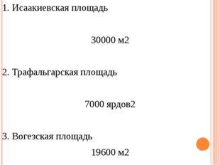 1. Исаакиевская площадь 30000 м2 2. Трафальгарская площадь 7000 ярдов2 3. Вог