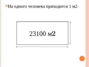 На одного человека приходится 1 м2 23100 м2 330м 70м