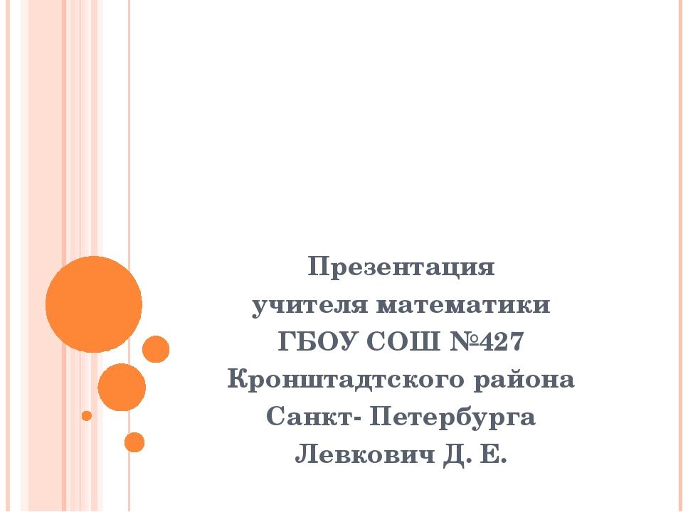 Презентация учителя математики ГБОУ СОШ №427 Кронштадтского района Санкт- Пе...
