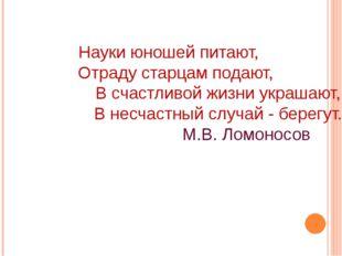 Науки юношей питают, Отраду старцам подают, В счастливой жизни украшают, В н