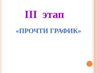 III этап «ПРОЧТИ ГРАФИК»
