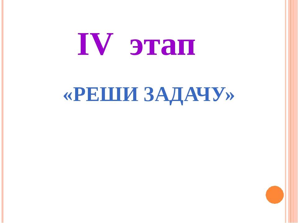 IV этап «РЕШИ ЗАДАЧУ»