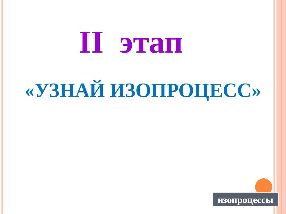 II этап «УЗНАЙ ИЗОПРОЦЕСС» изопроцессы